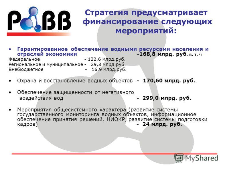 Стратегия предусматривает финансирование следующих мероприятий: Гарантированное обеспечение водными ресурсами населения и отраслей экономики -168,8 млрд. руб. в. т. ч Федеральное - 122,6 млрд.руб. Региональное и муниципальное - 29,3 млрд.руб. Внебюдж