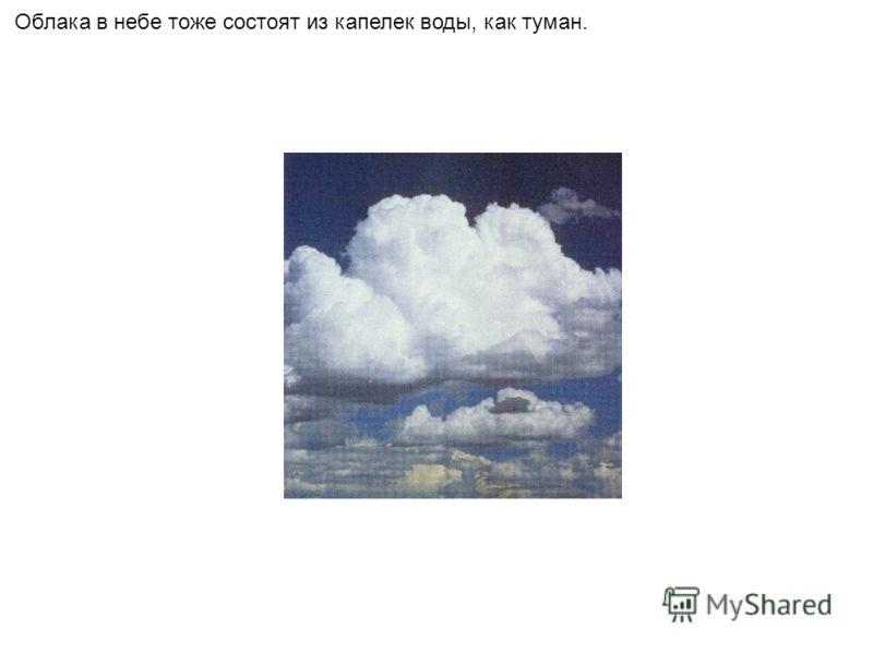 Облака в небе тоже состоят из капелек воды, как туман.