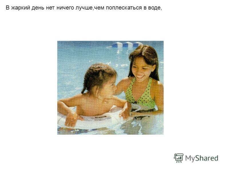 В жаркий день нет ничего лучше,чем поплескаться в воде,