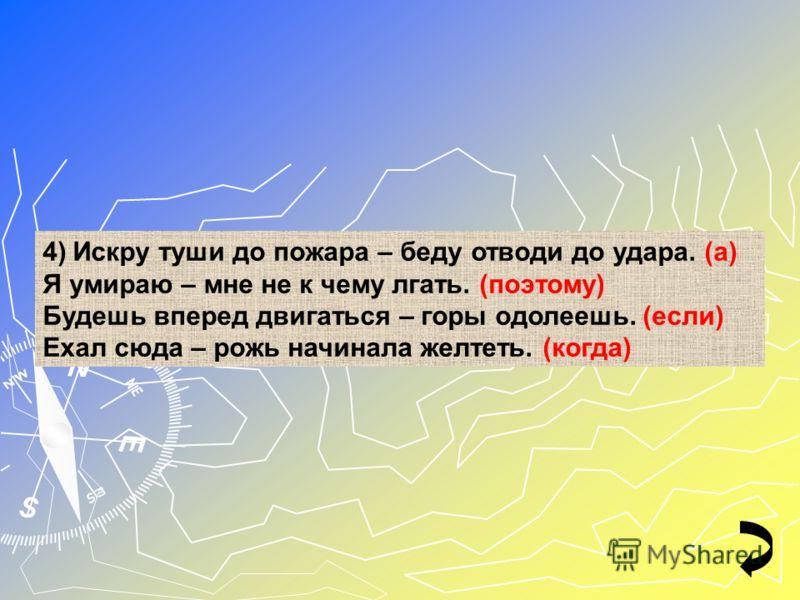 4)Искру туши до пожара – беду отводи до удара. (а) Я умираю – мне не к чему лгать. (поэтому) Будешь вперед двигаться – горы одолеешь. (если) Ехал сюда – рожь начинала желтеть. (когда)
