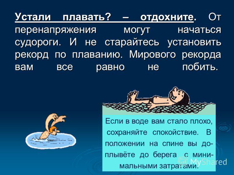 Устали плавать? – отдохните. От перенапряжения могут начаться судороги. И не старайтесь установить рекорд по плаванию. Мирового рекорда вам все равно не побить. Устали плавать? – отдохните. От перенапряжения могут начаться судороги. И не старайтесь у