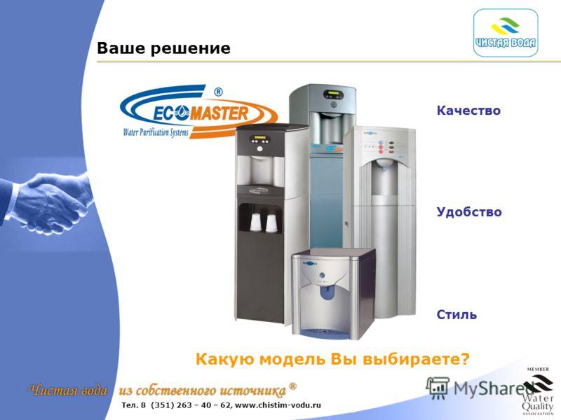 Ваше решение Какую модель Вы выбираете? Качество Удобство Стиль +7 (495) 232-5262 www.ecomaster.ru www.ekodar.ruТел. 8 (351) 263 – 40 – 62, www.chistim-vodu.ru