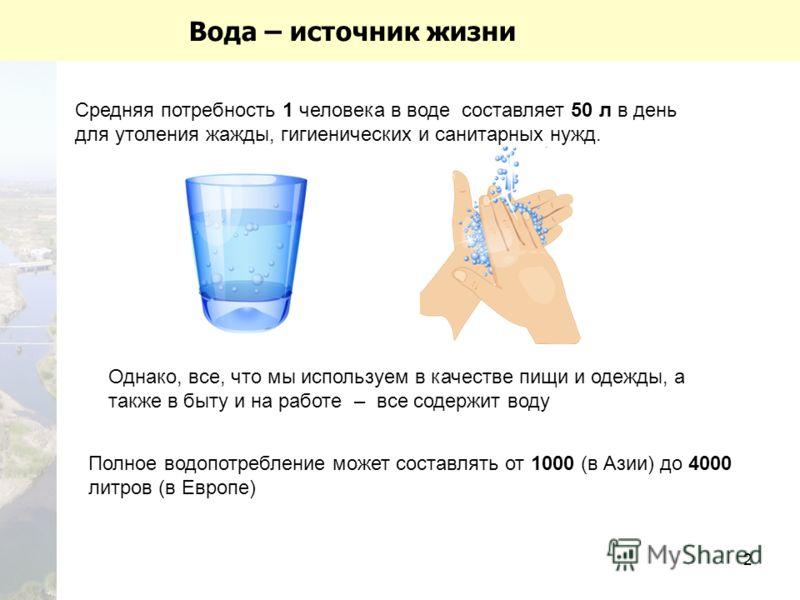 2 Вода – источник жизни Средняя потребность 1 человека в воде составляет 50 л в день для утоления жажды, гигиенических и санитарных нужд. Полное водопотребление может составлять от 1000 (в Азии) до 4000 литров (в Европе) Однако, все, что мы используе