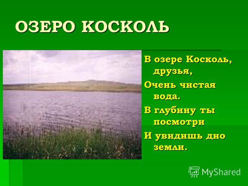 ОЗЕРО КОСКОЛЬ В озере Косколь, друзья, Очень чистая вода. В глубину ты посмотри И увидишь дно земли.