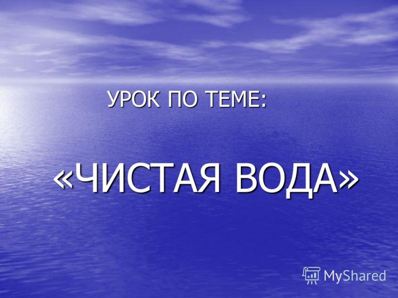 УРОК ПО ТЕМЕ: УРОК ПО ТЕМЕ: «ЧИСТАЯ ВОДА» «ЧИСТАЯ ВОДА»