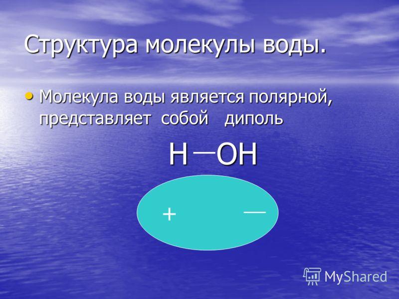 Структура молекулы воды. Молекула воды является полярной, представляет собой диполь Молекула воды является полярной, представляет собой диполь Н ОН Н ОН +