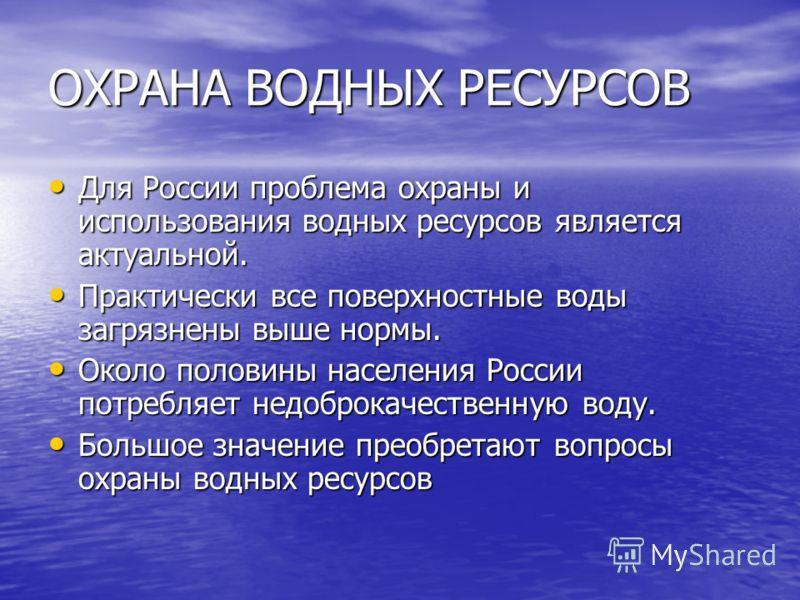 ОХРАНА ВОДНЫХ РЕСУРСОВ Для России проблема охраны и использования водных ресурсов является актуальной. Для России проблема охраны и использования водных ресурсов является актуальной. Практически все поверхностные воды загрязнены выше нормы. Практичес