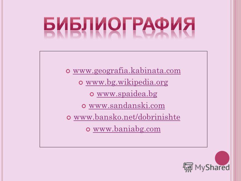 www.geografia.kabinata.com www.bg.wikipedia.org www.spaidea.bg www.sandanski.com www.bansko.net/dobrinishte www.baniabg.com