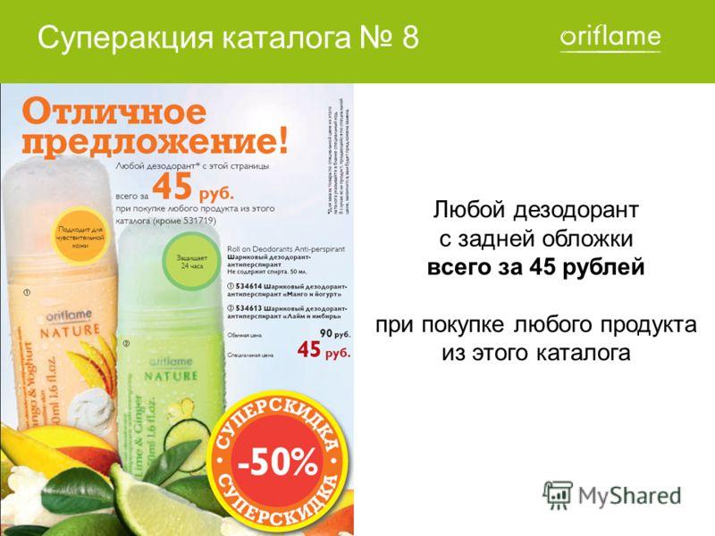 Суперакция каталога 8 Любой дезодорант с задней обложки всего за 45 рублей при покупке любого продукта из этого каталога