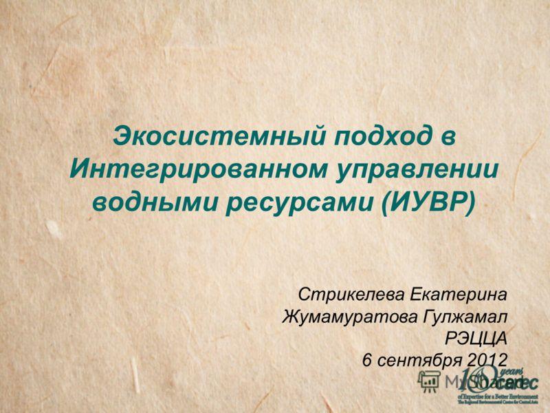 Экосистемный подход в Интегрированном управлении водными ресурсами (ИУВР) Стрикелева Екатерина Жумамуратова Гулжамал РЭЦЦА 6 сентября 2012