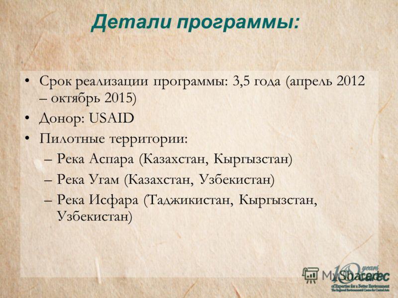 Детали программы: Срок реализации программы: 3,5 года (апрель 2012 – октябрь 2015) Донор: USAID Пилотные территории: –Река Аспара (Казахстан, Кыргызстан) –Река Угам (Казахстан, Узбекистан) –Река Исфара (Таджикистан, Кыргызстан, Узбекистан)