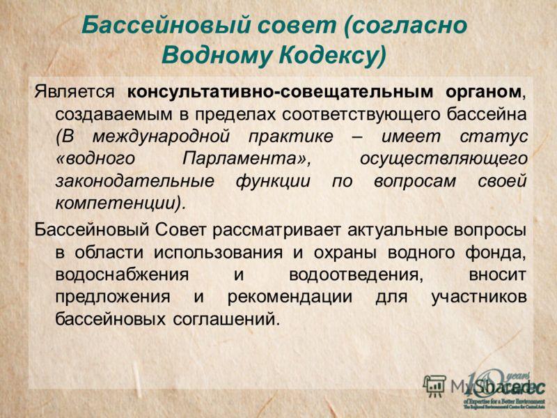 Бассейновый совет (согласно Водному Кодексу) Является консультативно-совещательным органом, создаваемым в пределах соответствующего бассейна (В международной практике – имеет статус «водного Парламента», осуществляющего законодательные функции по воп