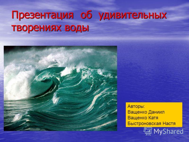 Презентация об удивительных творениях воды прВпрВ Авторы: Ващенко Даниил Ващенко Катя Быстроновская Настя