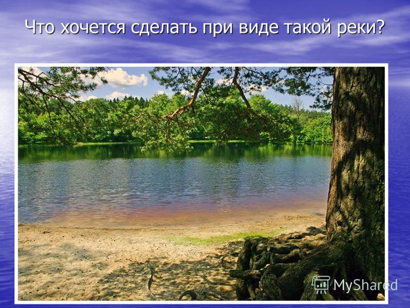 Что хочется сделать при виде такой реки?