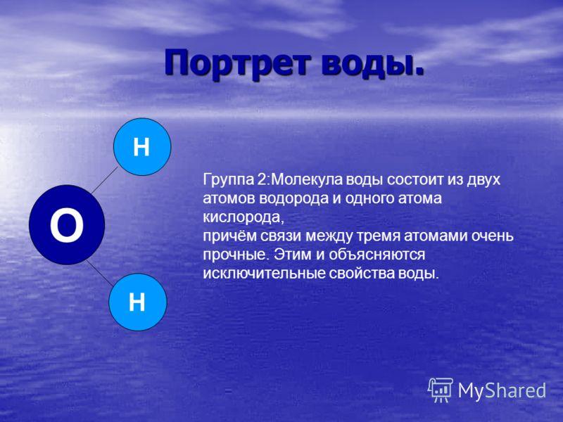 Портрет воды. Портрет воды. H H O Группа 2:Молекула воды состоит из двух атомов водорода и одного атома кислорода, причём связи между тремя атомами очень прочные. Этим и объясняются исключительные свойства воды.