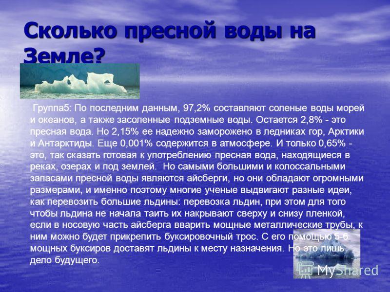 Сколько пресной воды на Земле? Группа5: По последним данным, 97,2% составляют соленые воды морей и океанов, а также засоленные подземные воды. Остается 2,8% - это пресная вода. Но 2,15% ее надежно заморожено в ледниках гор, Арктики и Антарктиды. Еще
