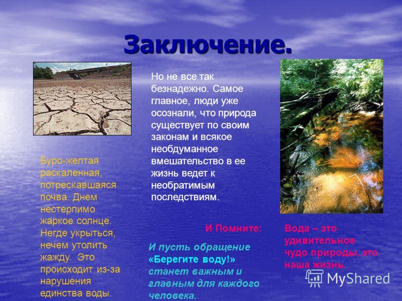 Заключение. Заключение. Буро-желтая раскаленная, потрескавшаяся почва. Днем нестерпимо жаркое солнце. Негде укрыться, нечем утолить жажду. Это происходит из-за нарушения единства воды. Вода – это удивительное чудо природы, это наша жизнь. Но не все т