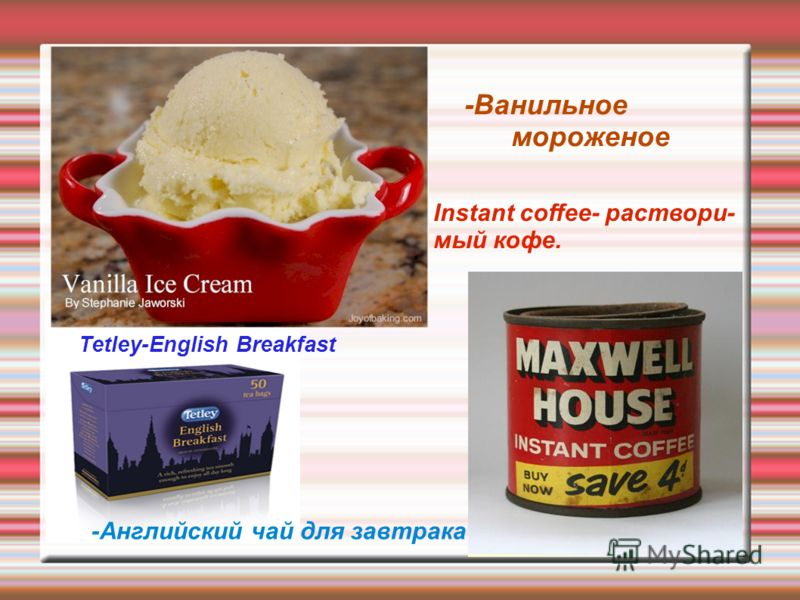 -Ванильное мороженое -Английский чай для завтрака Instant coffee- раствори- мый кофе. Tetley-English Breakfast