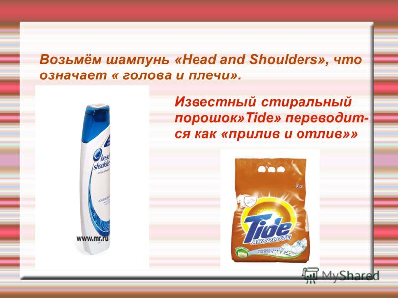 Возьмём шампунь «Head and Shoulders», что означает « голова и плечи». Известный стиральный порошок»Tide» переводит- ся как «прилив и отлив»»