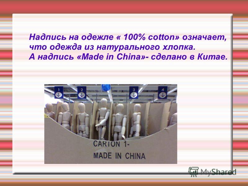 Надпись на одежле « 100% cotton» означает, что одежда из натурального хлопка. А надпись «Made in China»- сделано в Китае.
