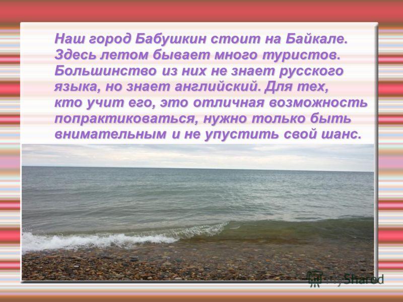 Наш город Бабушкин стоит на Байкале. Здесь летом бывает много туристов. Большинство из них не знает русского языка, но знает английский. Для тех, кто учит его, это отличная возможность попрактиковаться, нужно только быть внимательным и не упустить св