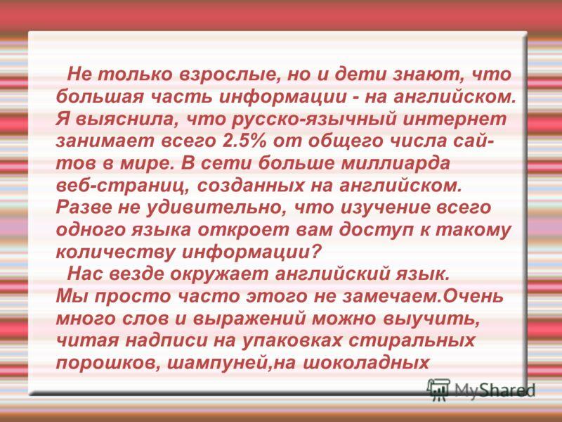 Не только взрослые, но и дети знают, что большая часть информации - на английском. Я выяснила, что русско-язычный интернет занимает всего 2.5% от общего числа сай- тов в мире. В сети больше миллиарда веб-страниц, созданных на английском. Разве не уди