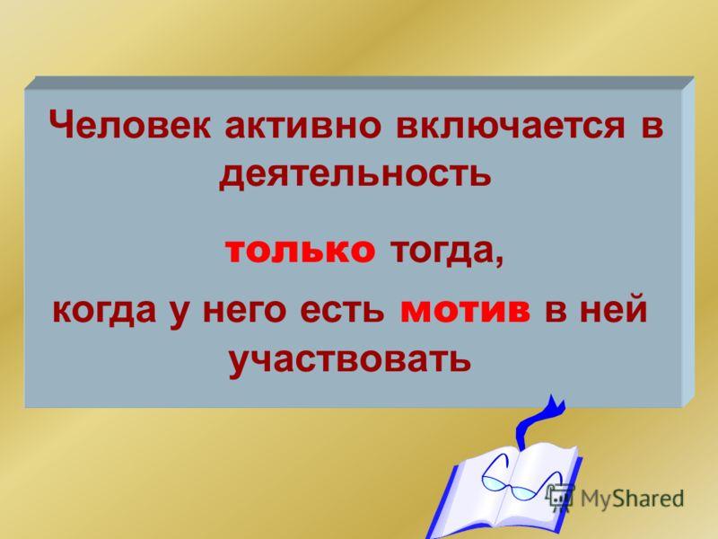Человек активно включается в деятельность только т огда, когда у него есть мотив в ней участвовать