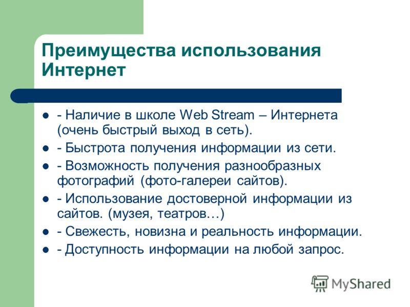 Преимущества использования Интернет - Наличие в школе Web Stream – Интернета (очень быстрый выход в сеть). - Быстрота получения информации из сети. - Возможность получения разнообразных фотографий (фото-галереи сайтов). - Использование достоверной ин
