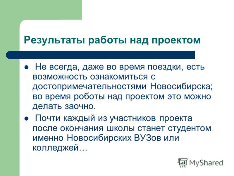 Результаты работы над проектом Не всегда, даже во время поездки, есть возможность ознакомиться с достопримечательностями Новосибирска; во время роботы над проектом это можно делать заочно. Почти каждый из участников проекта после окончания школы стан
