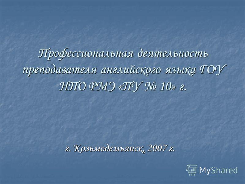 Профессиональная деятельность преподавателя английского языка ГОУ НПО РМЭ «ПУ 10» г. г. Козьмодемьянск, 2007 г.
