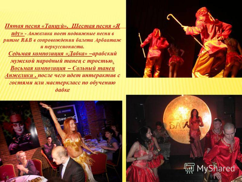 Пятая песня «Танцуй», Шестая песня «Я иду» - Анжелика поет подвижные песни в ритме R&B в сопровождении балета Арбаатаж и перкуссиониста. Седьмая композиция «Дабка» –арабский мужской народный танец с тростью. Восьмая композиция – Сольный танец Анжелик