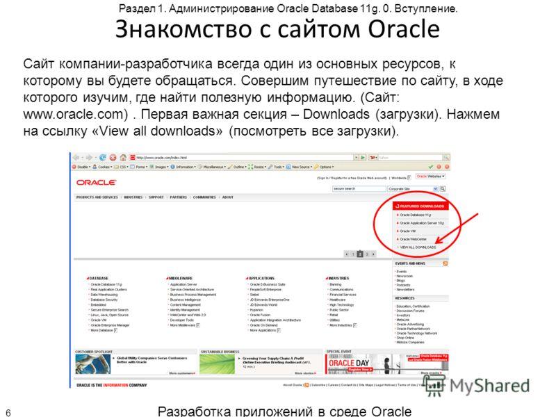 Разработка приложений в среде Oracle 6 Раздел 1. Администрирование Oracle Database 11g. 0. Вступление. Знакомство с сайтом Oracle Сайт компании-разработчика всегда один из основных ресурсов, к которому вы будете обращаться. Совершим путешествие по са