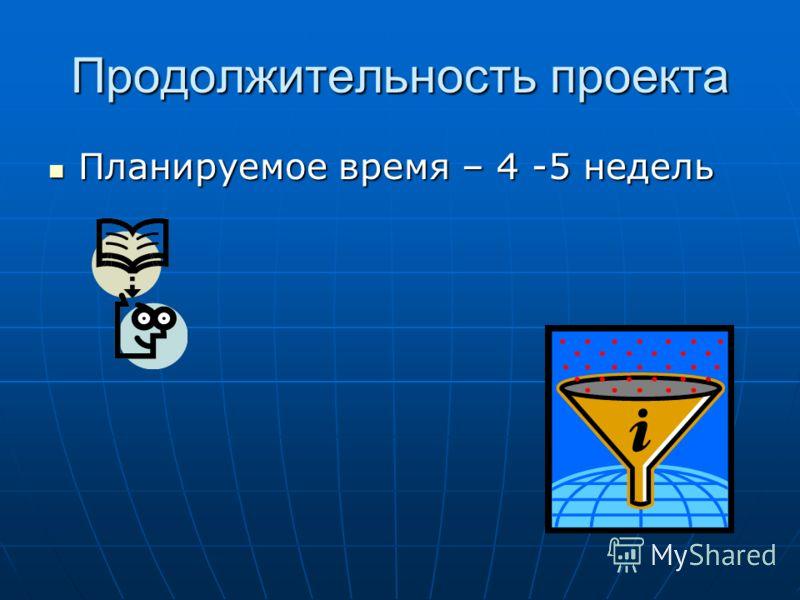 Продолжительность проекта Планируемое время – 4 -5 недель Планируемое время – 4 -5 недель