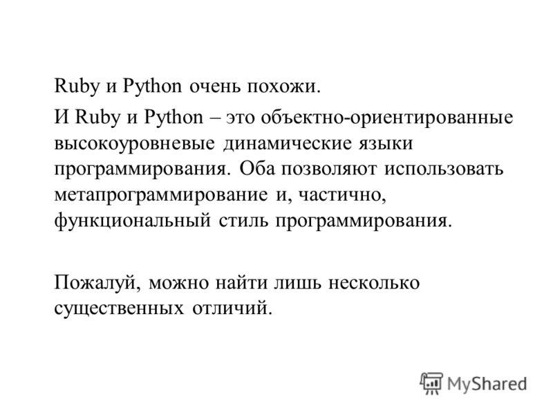 Ruby и Python очень похожи. И Ruby и Python – это объектно-ориентированные высокоуровневые динамические языки программирования. Оба позволяют использовать метапрограммирование и, частично, функциональный стиль программирования. Пожалуй, можно найти л