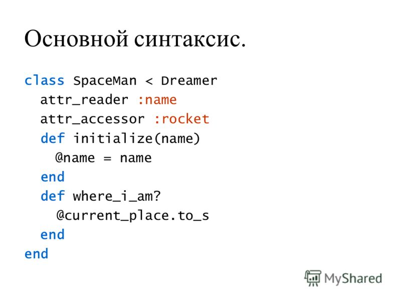 Основной синтаксис. class SpaceMan < Dreamer attr_reader :name attr_accessor :rocket def initialize(name) @name = name end def where_i_am? @current_place.to_s end