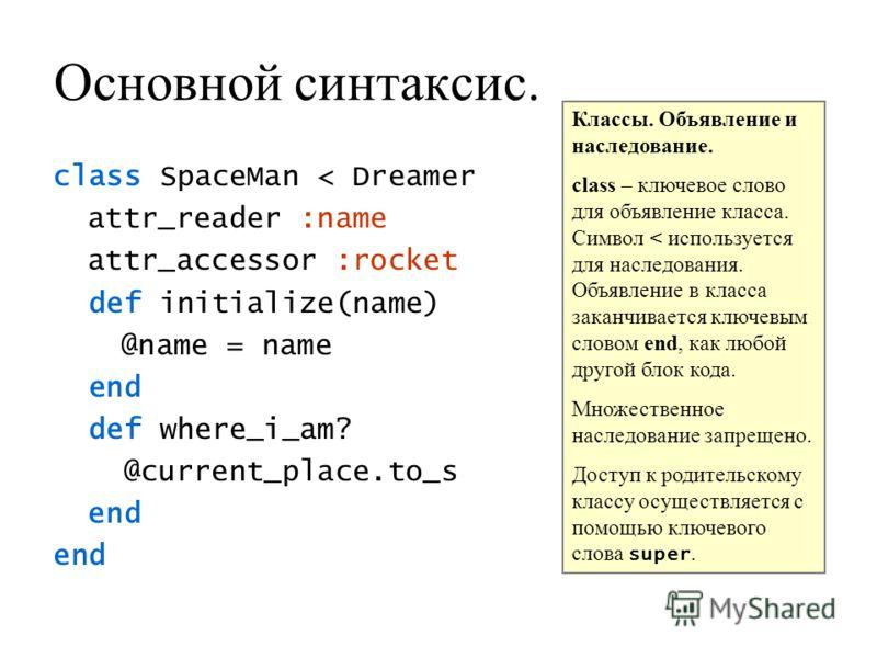 Основной синтаксис. class SpaceMan < Dreamer attr_reader :name attr_accessor :rocket def initialize(name) @name = name end def where_i_am? @current_place.to_s end Классы. Объявление и наследование. class – ключевое слово для объявление класса. Символ