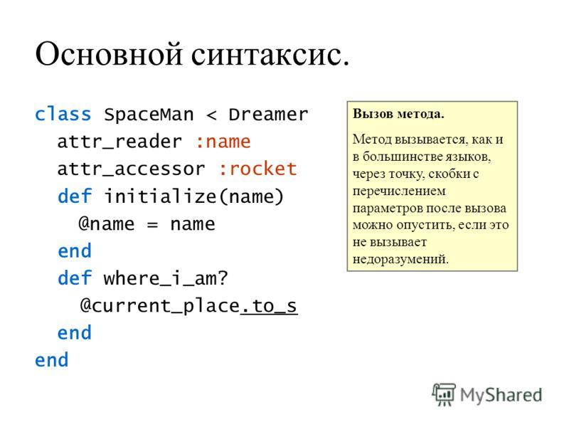 Основной синтаксис. class SpaceMan < Dreamer attr_reader :name attr_accessor :rocket def initialize(name) @name = name end def where_i_am? @current_place.to_s end Вызов метода. Метод вызывается, как и в большинстве языков, через точку, скобки с переч