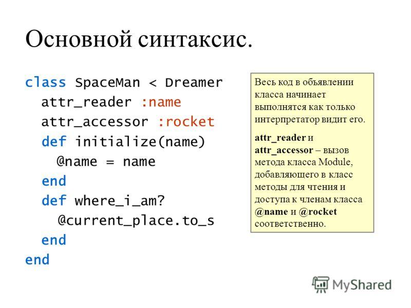 Основной синтаксис. class SpaceMan < Dreamer attr_reader :name attr_accessor :rocket def initialize(name) @name = name end def where_i_am? @current_place.to_s end Весь код в объявлении класса начинает выполнятся как только интерпретатор видит его. at
