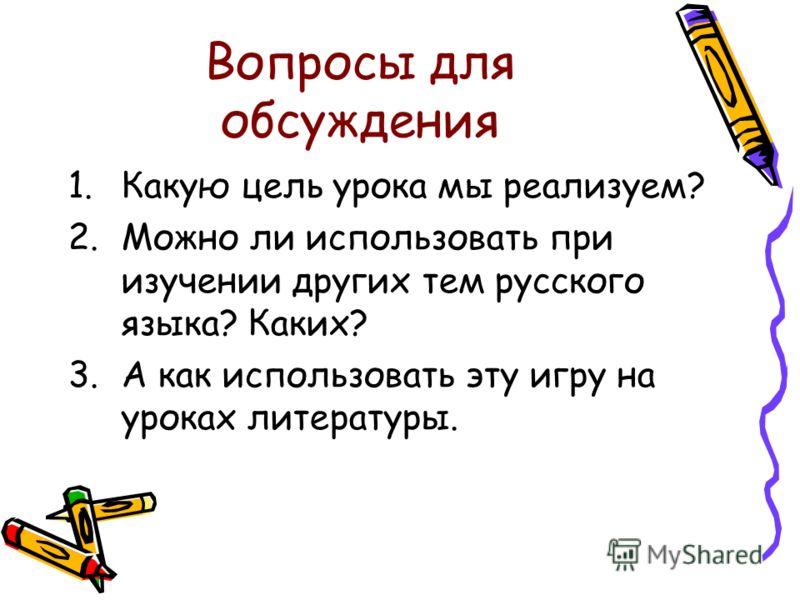 Вопросы для обсуждения 1.Какую цель урока мы реализуем? 2.Можно ли использовать при изучении других тем русского языка? Каких? 3.А как использовать эту игру на уроках литературы.