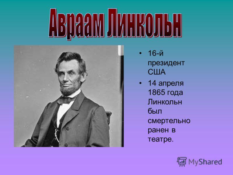 16-й президент США 14 апреля 1865 года Линкольн был смертельно ранен в театре.