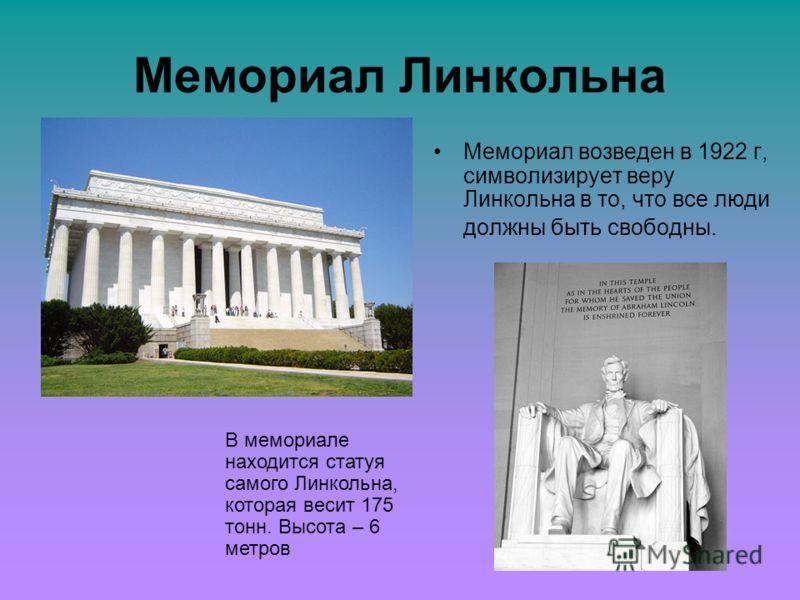 Мемориал Линкольна Мемориал возведен в 1922 г, символизирует веру Линкольна в то, что все люди должны быть свободны. В мемориале находится статуя самого Линкольна, которая весит 175 тонн. Высота – 6 метров