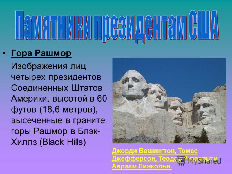 Гора Рашмор Изображения лиц четырех президентов Соединенных Штатов Америки, высотой в 60 футов (18,6 метров), высеченные в граните горы Рашмор в Блэк- Хиллз (Black Hills) Джордж Вашингтон, Томас Джефферсон, Теодор Рузвельт и Авраам Линкольн.