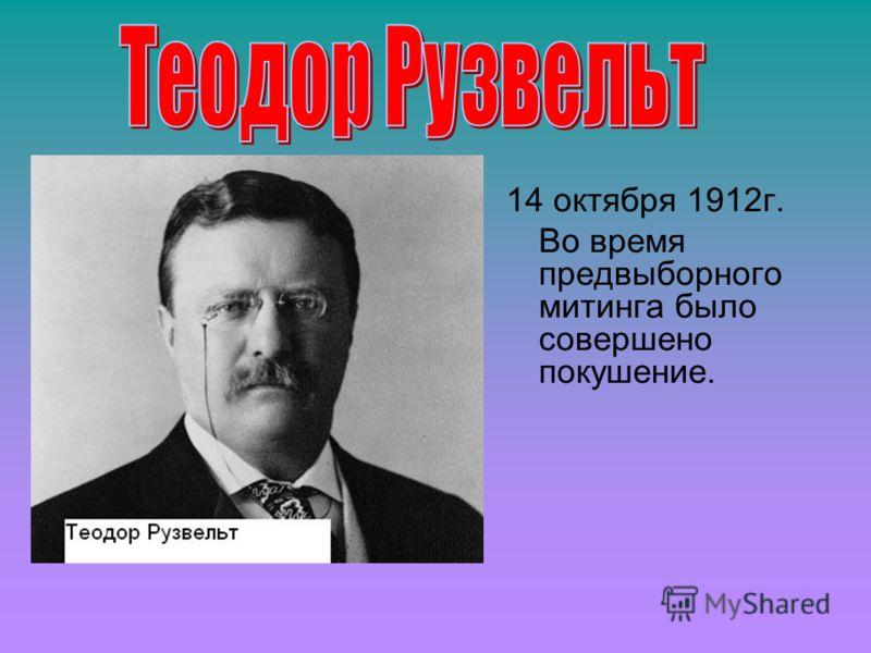 14 октября 1912г. Во время предвыборного митинга было совершено покушение.