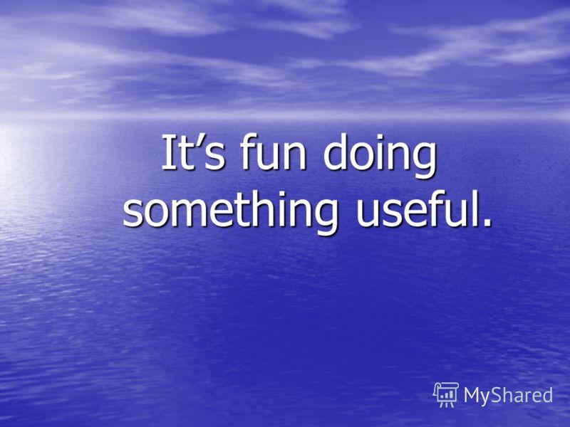 Its fun doing something useful.