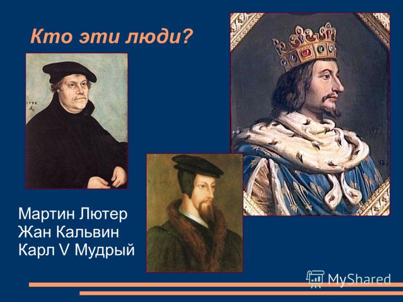 Кто эти люди? Мартин Лютер Жан Кальвин Карл V Мудрый