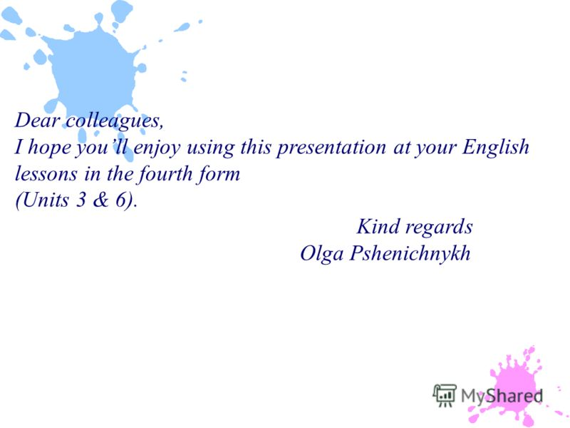 Dear colleagues, I hope youll enjoy using this presentation at your English lessons in the fourth form (Units 3 & 6). Kind regards Olga Pshenichnykh