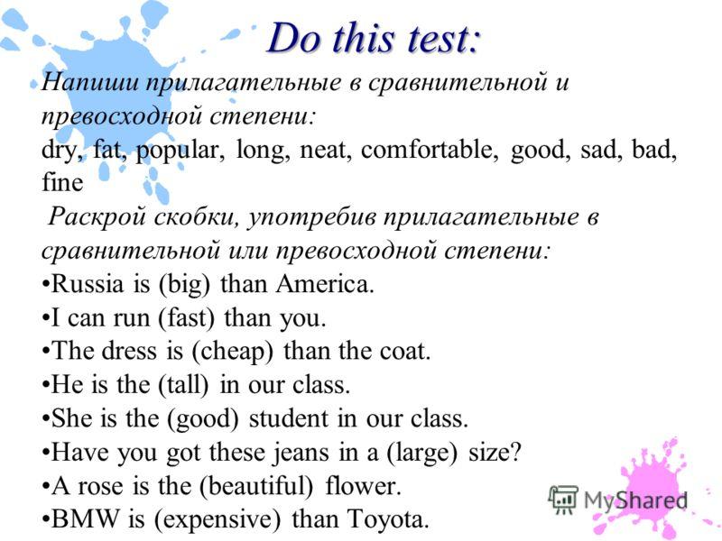 Do this test: Напиши прилагательные в сравнительной и превосходной степени: dry, fat, popular, long, neat, comfortable, good, sad, bad, fine Раскрой скобки, употребив прилагательные в сравнительной или превосходной степени: Russia is (big) than Ameri