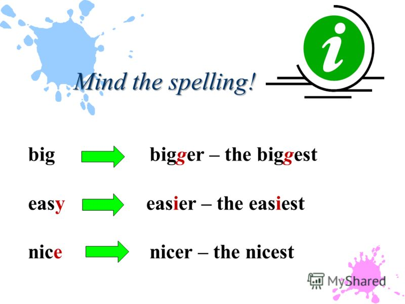 bigbigger – the biggest easy easier – the easiest nice nicer – the nicest Mind the spelling!
