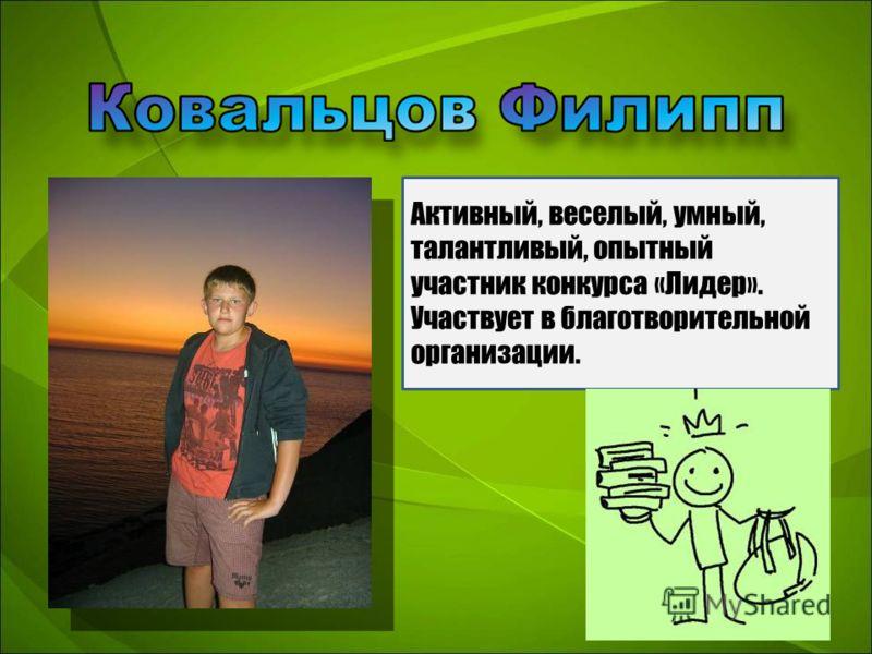 Активный, веселый, умный, талантливый, опытный участник конкурса «Лидер». Участвует в благотворительной организации.
