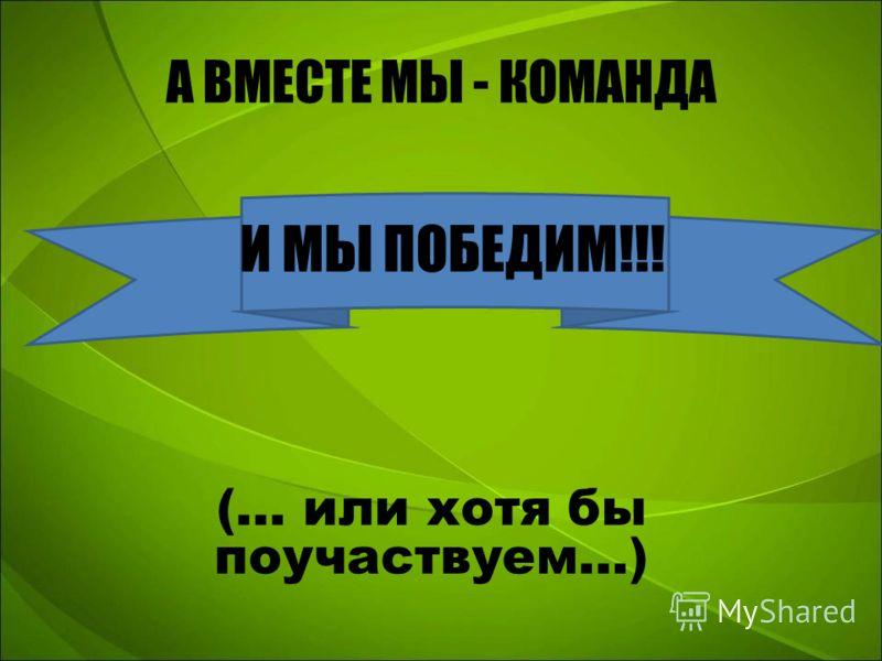 А ВМЕСТЕ МЫ - КОМАНДА И МЫ ПОБЕДИМ!!! (… или хотя бы поучаствуем…)